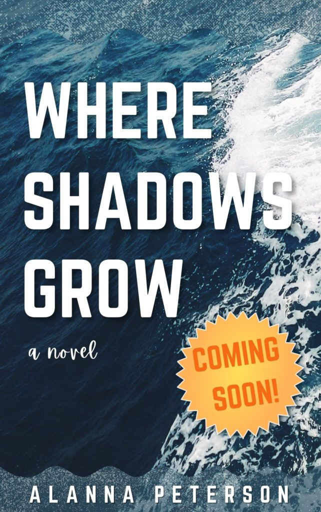 Draft cover for Where Shadows Grow. Ocean waves in the backgrounds overlaid with the words, Where Shadows Grow. A Novel. Coming Soon! Alanna Peterson