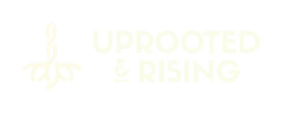 Uprooted & Rising